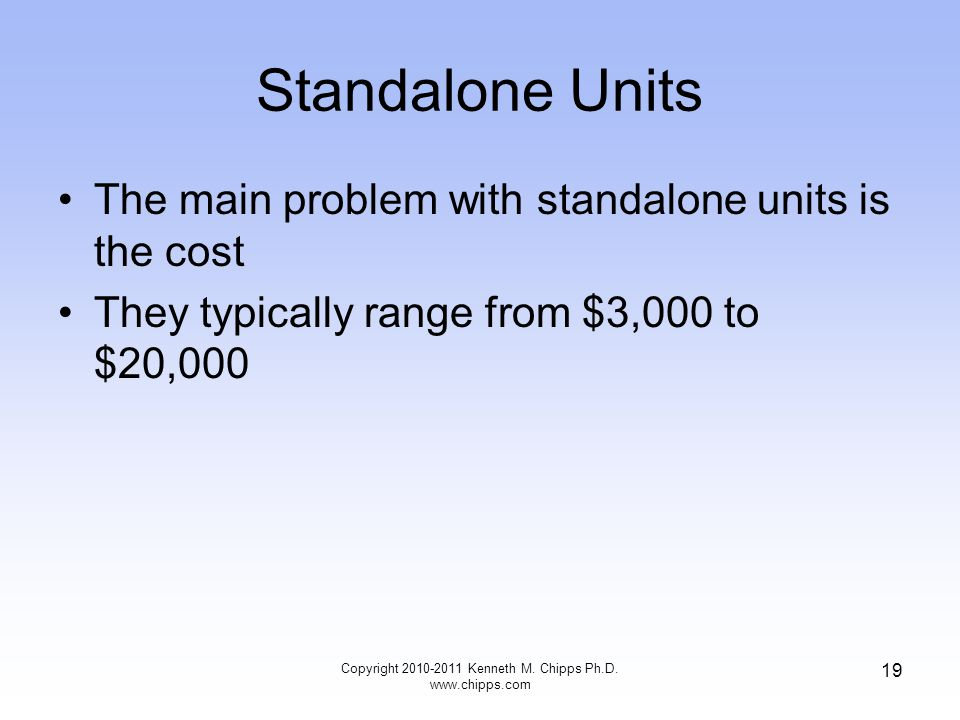 Standalone Units The main problem with standalone units is the cost They typically range from $3,000 to $20,000 Copyright 2010-2011 Kenneth M.