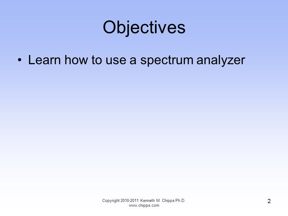 Objectives Learn how to use a spectrum analyzer Copyright 2010-2011 Kenneth M.