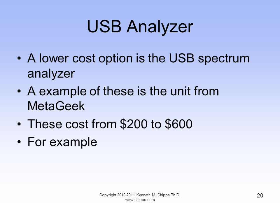 USB Analyzer A lower cost option is the USB spectrum analyzer A example of these is the unit from MetaGeek These cost from $200 to $600 For example Copyright 2010-2011 Kenneth M.
