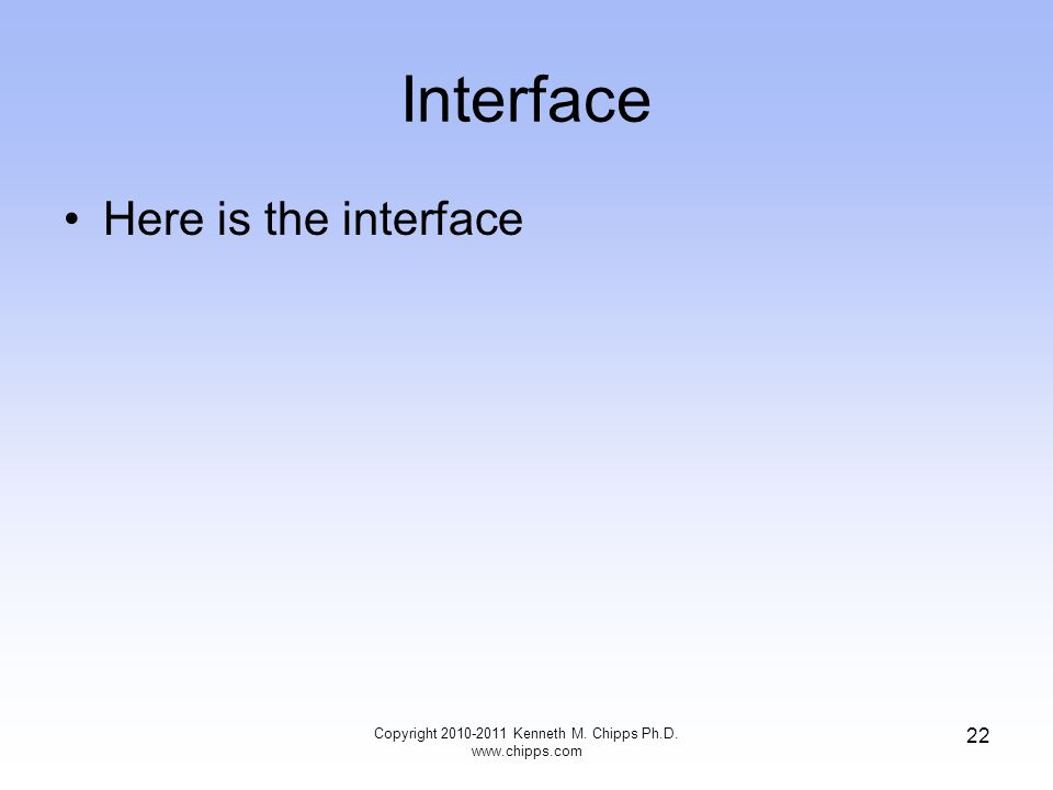 Interface Here is the interface Copyright 2010-2011 Kenneth M. Chipps Ph.D. www.chipps.com 22