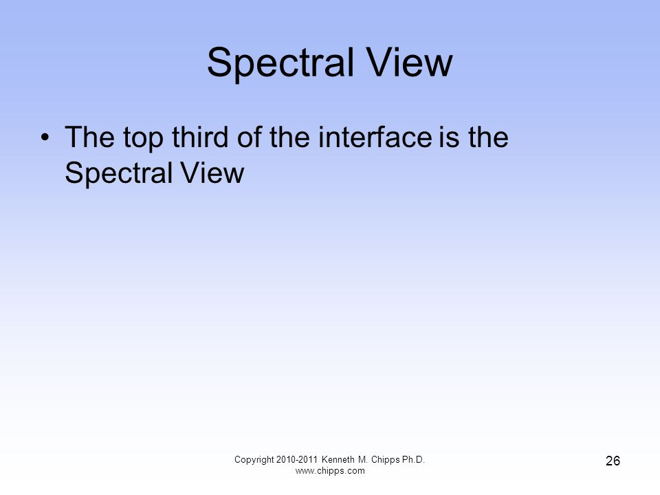 Spectral View The top third of the interface is the Spectral View Copyright 2010-2011 Kenneth M.