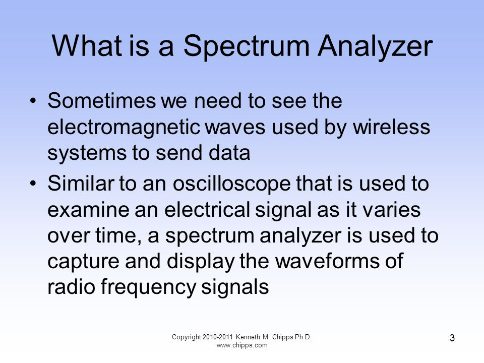 What is a Spectrum Analyzer Sometimes we need to see the electromagnetic waves used by wireless systems to send data Similar to an oscilloscope that is used to examine an electrical signal as it varies over time, a spectrum analyzer is used to capture and display the waveforms of radio frequency signals Copyright 2010-2011 Kenneth M.