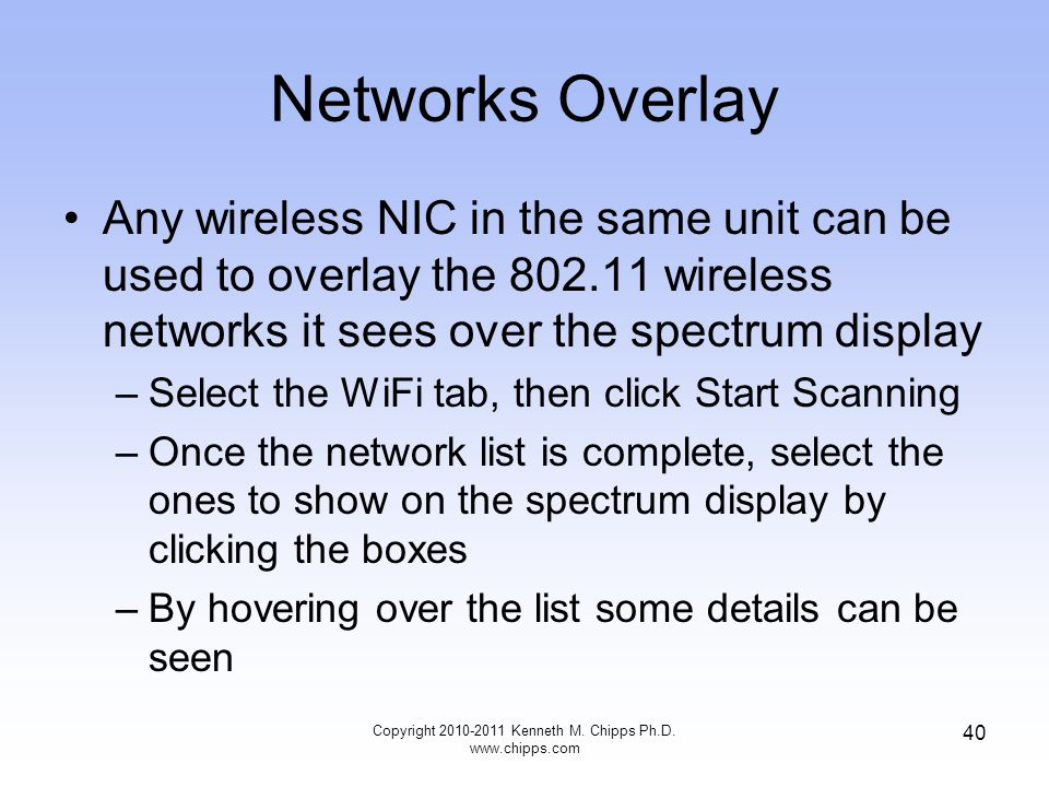 Networks Overlay Any wireless NIC in the same unit can be used to overlay the 802.11 wireless networks it sees over the spectrum display –Select the WiFi tab, then click Start Scanning –Once the network list is complete, select the ones to show on the spectrum display by clicking the boxes –By hovering over the list some details can be seen Copyright 2010-2011 Kenneth M.