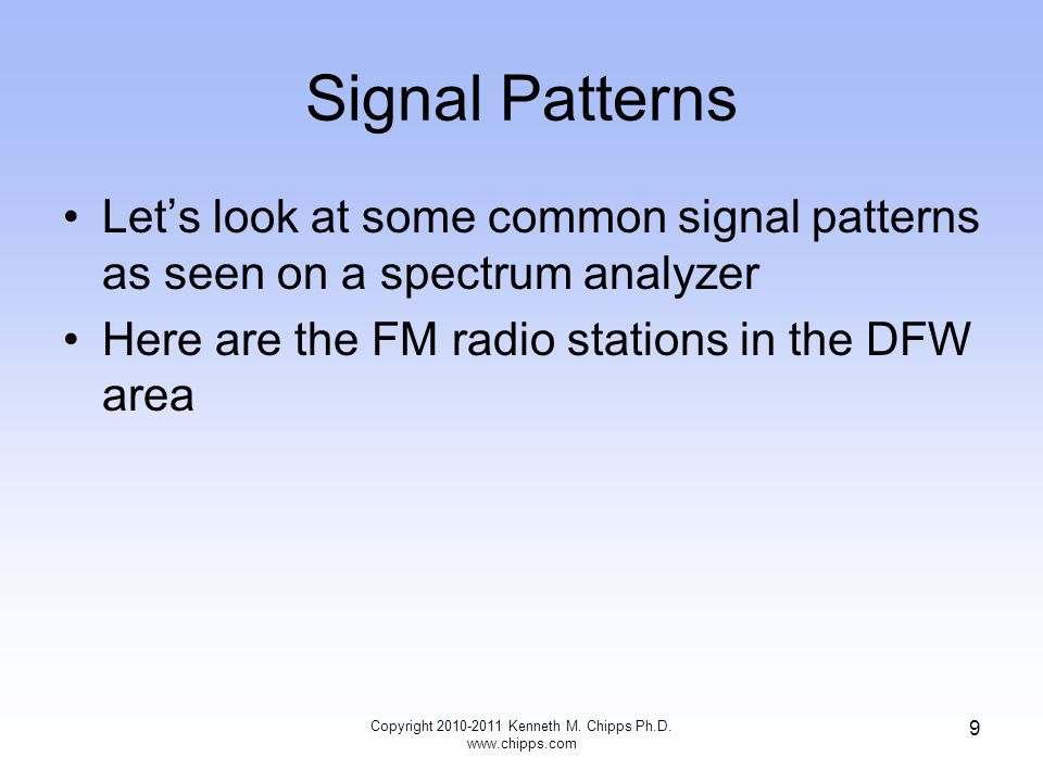 Signal Patterns Let's look at some common signal patterns as seen on a spectrum analyzer Here are the FM radio stations in the DFW area Copyright 2010-2011 Kenneth M.