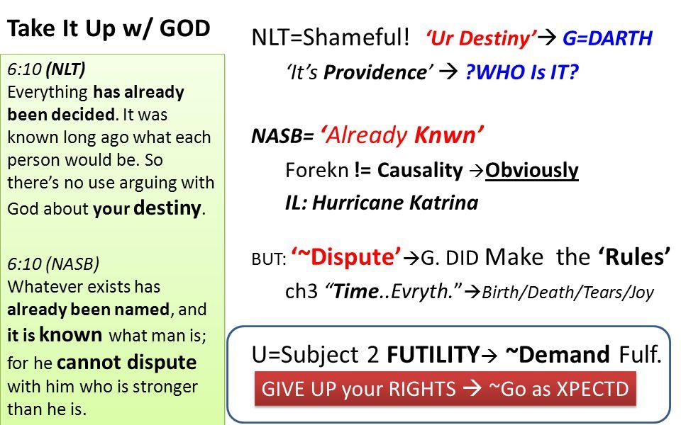 Take It Up w/ GOD NLT=Shameful! 'Ur Destiny'  G=DARTH 'It's Providence'  ?WHO Is IT? NASB= 'Already Knwn' Forekn != Causality  Obviously IL: Hurric