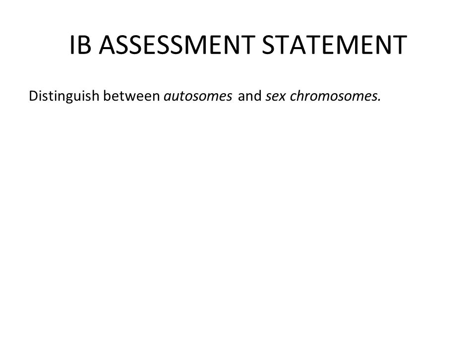 IB ASSESSMENT STATEMENT Distinguish between autosomes and sex chromosomes.