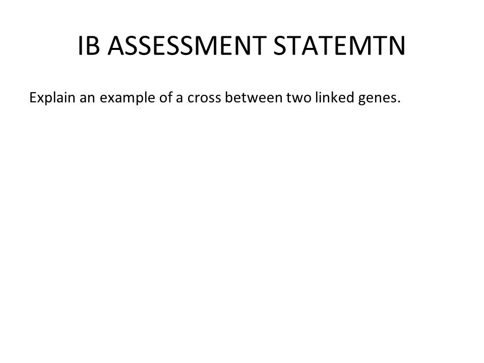 IB ASSESSMENT STATEMTN Explain an example of a cross between two linked genes.