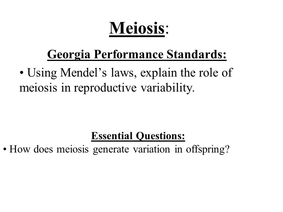 Meiosis: Georgia Performance Standards: Using Mendel's laws, explain the role of meiosis in reproductive variability.