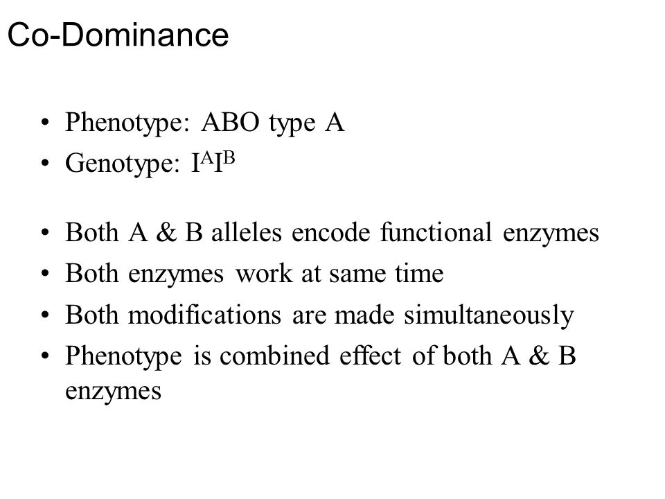 Co-Dominance Phenotype: ABO type A Genotype: I A I B Both A & B alleles encode functional enzymes Both enzymes work at same time Both modifications are made simultaneously Phenotype is combined effect of both A & B enzymes