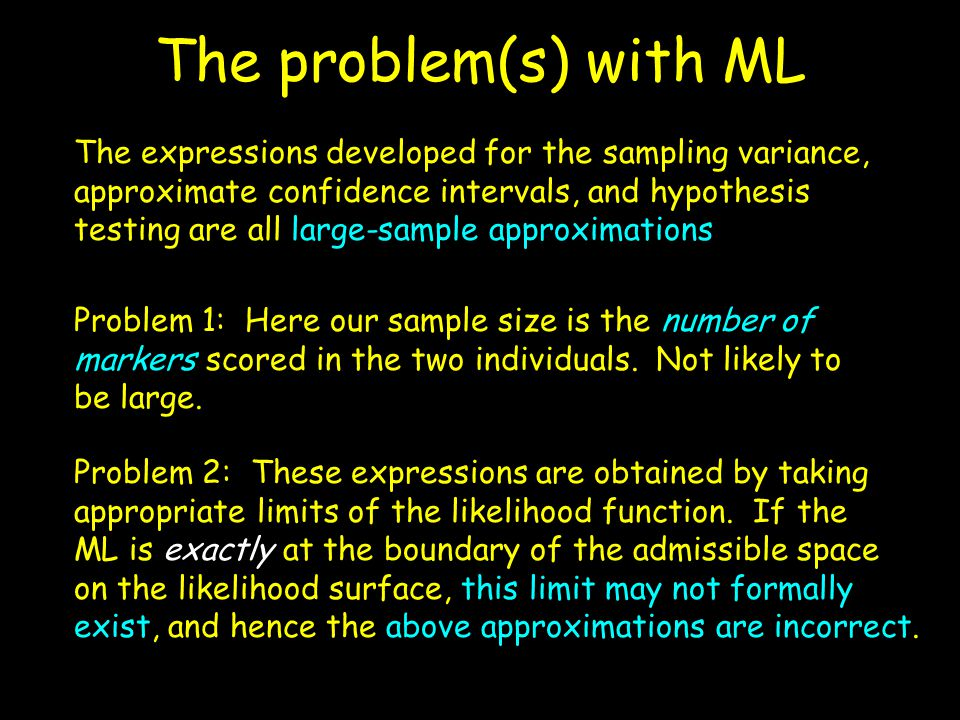 The problem(s) with ML The expressions developed for the sampling variance, approximate confidence intervals, and hypothesis testing are all large-sam
