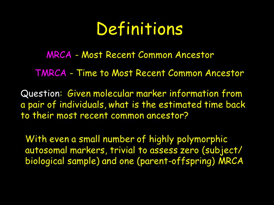 Definitions MRCA - Most Recent Common Ancestor TMRCA - Time to Most Recent Common Ancestor Question: Given molecular marker information from a pair of