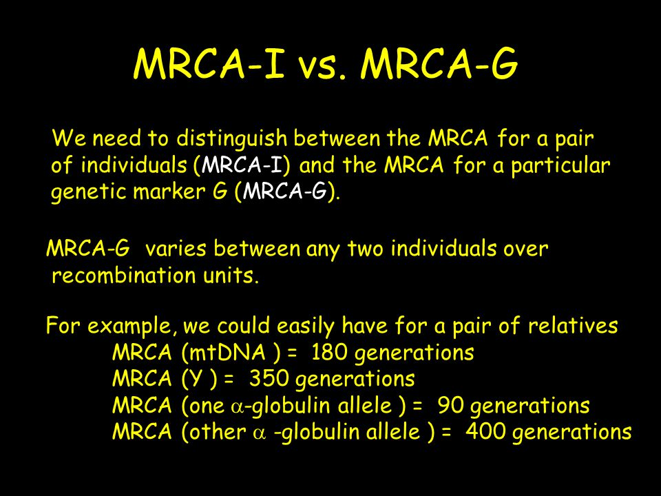 MRCA-I vs. MRCA-G We need to distinguish between the MRCA for a pair of individuals (MRCA-I) and the MRCA for a particular genetic marker G (MRCA-G).