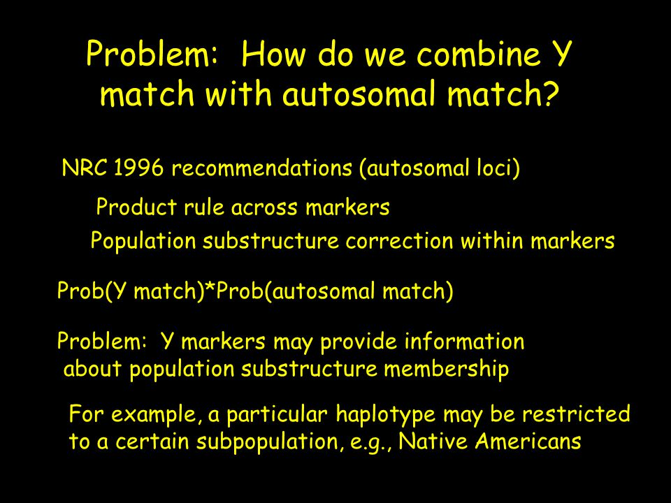 Problem: How do we combine Y match with autosomal match? NRC 1996 recommendations (autosomal loci) Prob(Y match)*Prob(autosomal match) Problem: Y mark