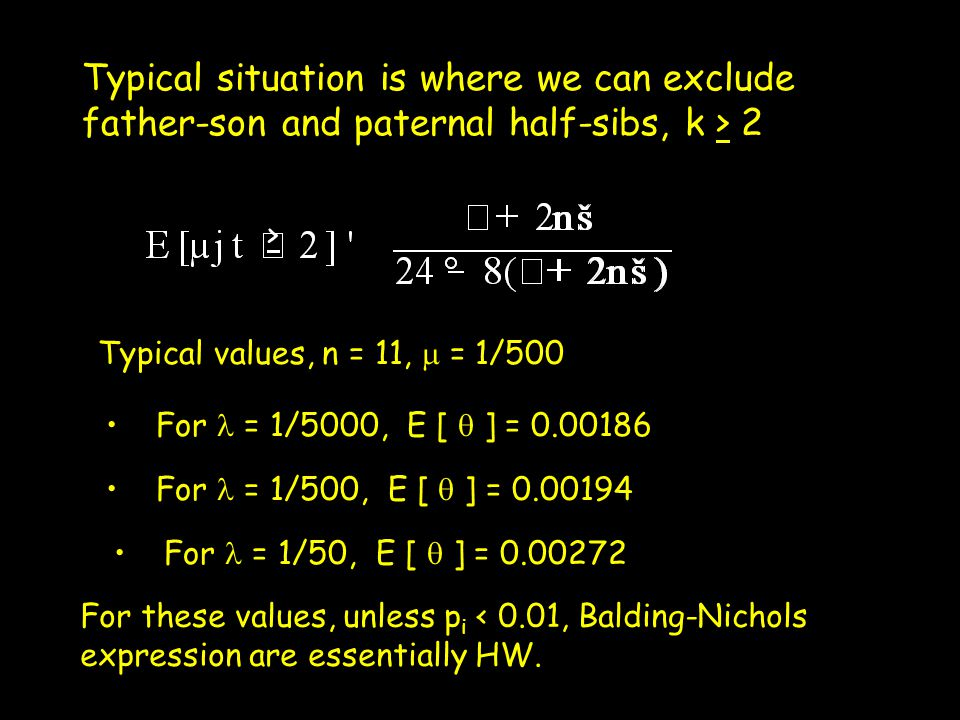 Typical situation is where we can exclude father-son and paternal half-sibs, k > 2 > Typical values, n = 11,  = 1/500 For = 1/5000, E [  ] = 0.00186