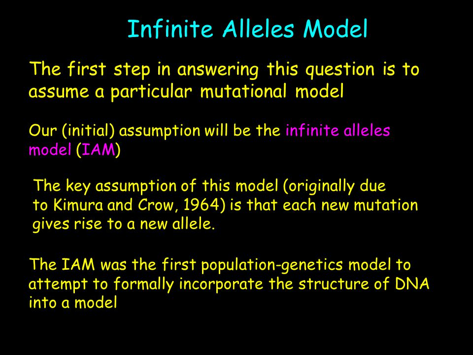 Infinite Alleles Model The first step in answering this question is to assume a particular mutational model Our (initial) assumption will be the infin