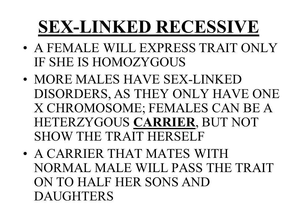 SEX-LINKED RECESSIVE A FEMALE WILL EXPRESS TRAIT ONLY IF SHE IS HOMOZYGOUS MORE MALES HAVE SEX-LINKED DISORDERS, AS THEY ONLY HAVE ONE X CHROMOSOME; F