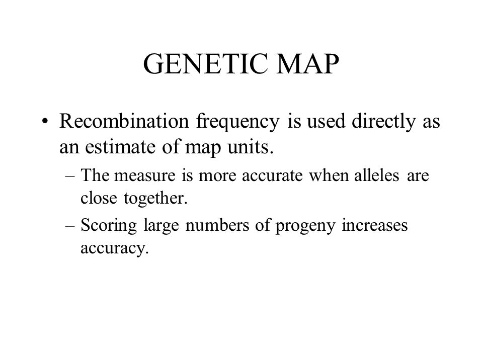 GENETIC MAP Recombination frequency is used directly as an estimate of map units. –The measure is more accurate when alleles are close together. –Scor
