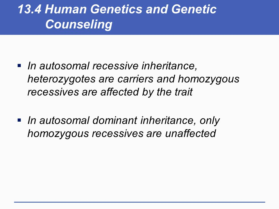 13.4 Human Genetics and Genetic Counseling  In autosomal recessive inheritance, heterozygotes are carriers and homozygous recessives are affected by