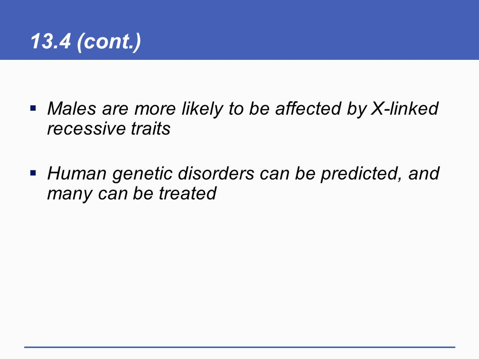13.4 (cont.)  Males are more likely to be affected by X-linked recessive traits  Human genetic disorders can be predicted, and many can be treated