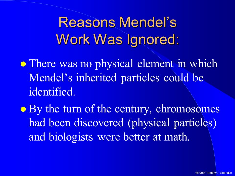 ©1999 Timothy G. Standish Reasons Mendel's Work Was Ignored: There was no physical element in which Mendel's inherited particles could be identified.