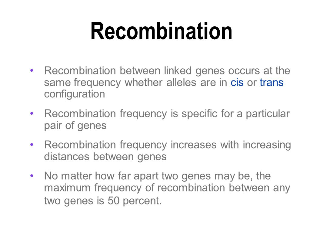 Recombination between linked genes occurs at the same frequency whether alleles are in cis or trans configuration Recombination frequency is specific for a particular pair of genes Recombination frequency increases with increasing distances between genes No matter how far apart two genes may be, the maximum frequency of recombination between any two genes is 50 percent.