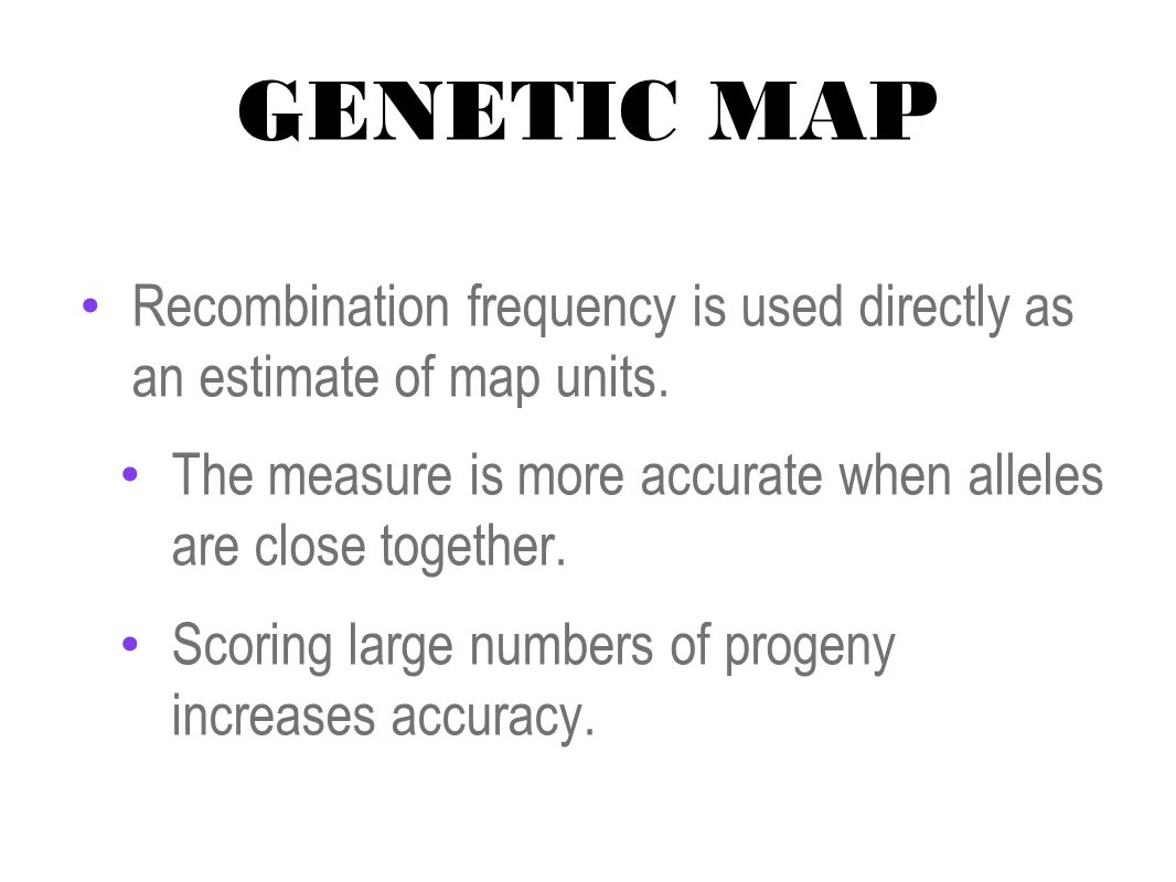 GENETIC MAP Recombination frequency is used directly as an estimate of map units. The measure is more accurate when alleles are close together. Scorin