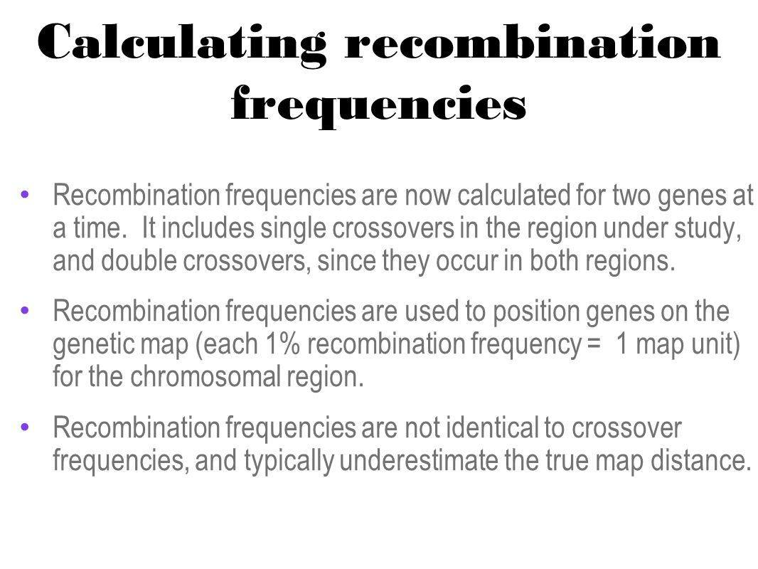 Calculating recombination frequencies Recombination frequencies are now calculated for two genes at a time. It includes single crossovers in the regio
