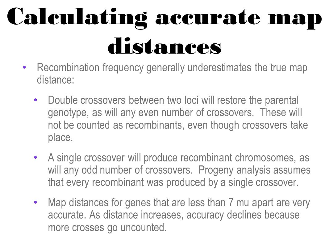 Calculating accurate map distances Recombination frequency generally underestimates the true map distance: Double crossovers between two loci will restore the parental genotype, as will any even number of crossovers.