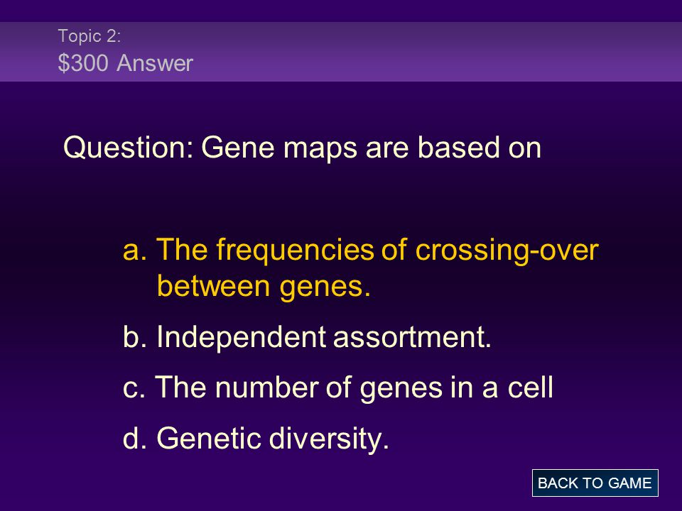 Topic 2: $300 Answer Question: Gene maps are based on a. The frequencies of crossing-over between genes. b. Independent assortment. c. The number of g