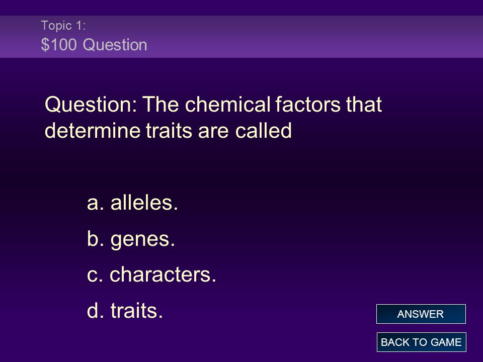 Topic 1: $100 Question Question: The chemical factors that determine traits are called a. alleles. b. genes. c. characters. d. traits. BACK TO GAME AN