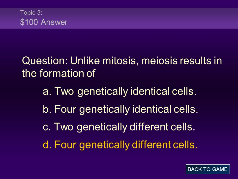 Topic 3: $100 Answer Question: Unlike mitosis, meiosis results in the formation of a. Two genetically identical cells. b. Four genetically identical c