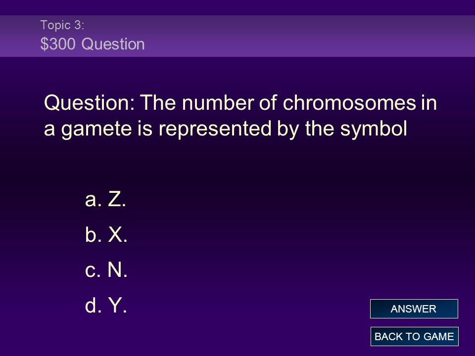 Topic 3: $300 Question Question: The number of chromosomes in a gamete is represented by the symbol a. Z. b. X. c. N. d. Y. BACK TO GAME ANSWER