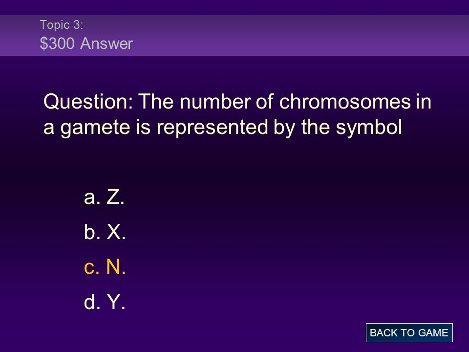 Topic 3: $300 Answer Question: The number of chromosomes in a gamete is represented by the symbol a. Z. b. X. c. N. d. Y. BACK TO GAME