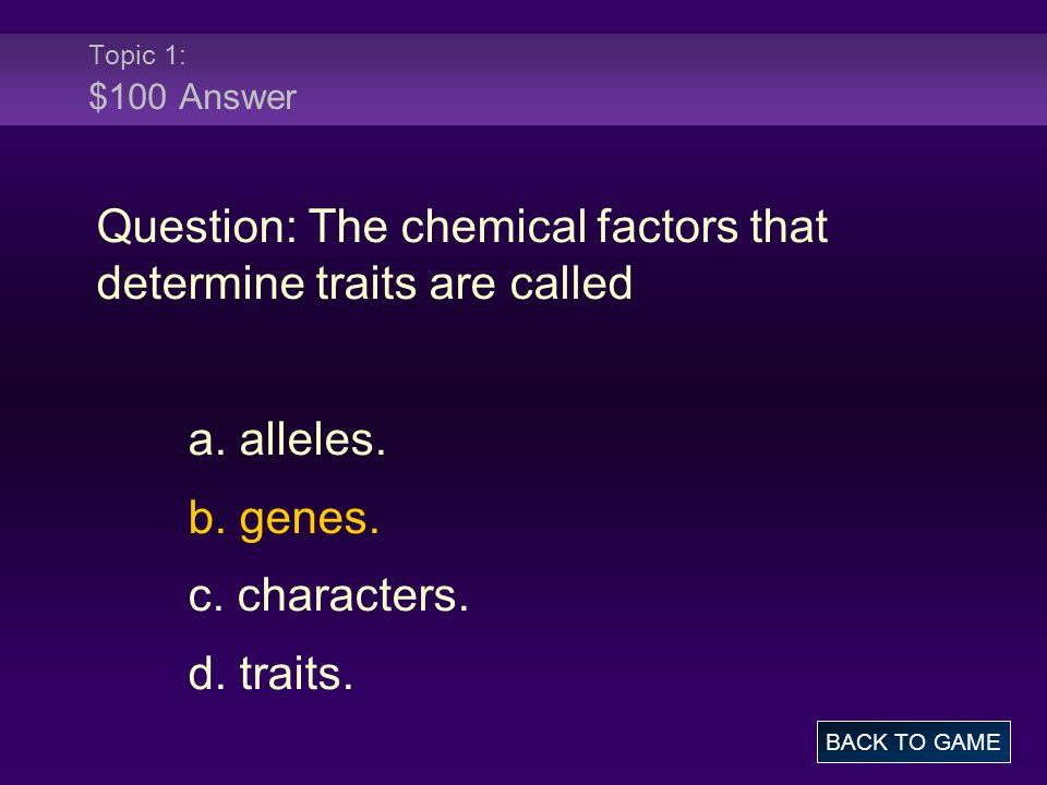 Topic 1: $100 Answer Question: The chemical factors that determine traits are called a. alleles. b. genes. c. characters. d. traits. BACK TO GAME