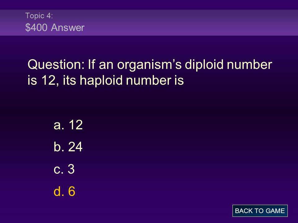 Topic 4: $400 Answer Question: If an organism's diploid number is 12, its haploid number is a. 12 b. 24 c. 3 d. 6 BACK TO GAME