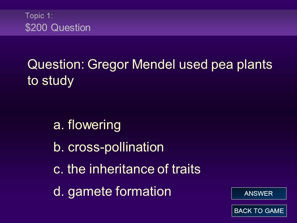 Topic 1: $200 Question Question: Gregor Mendel used pea plants to study a. flowering b. cross-pollination c. the inheritance of traits d. gamete forma