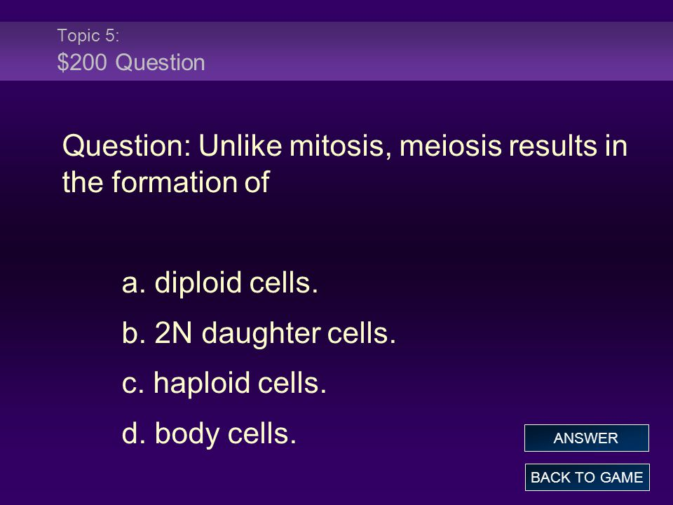 Topic 5: $200 Question Question: Unlike mitosis, meiosis results in the formation of a. diploid cells. b. 2N daughter cells. c. haploid cells. d. body