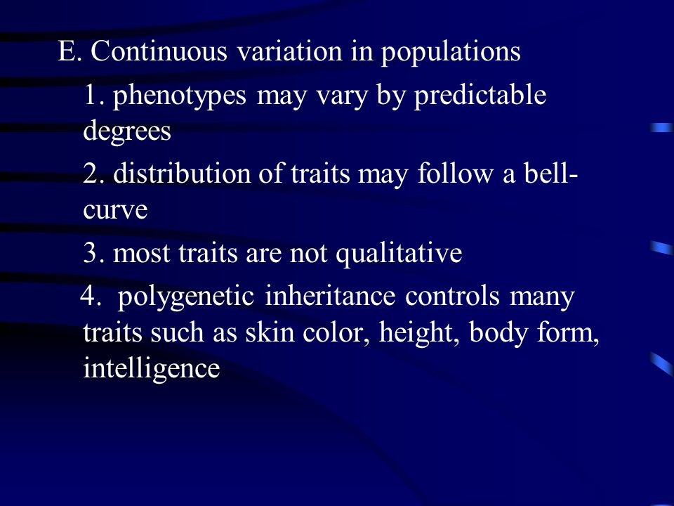 E. Continuous variation in populations 1. phenotypes may vary by predictable degrees 2.