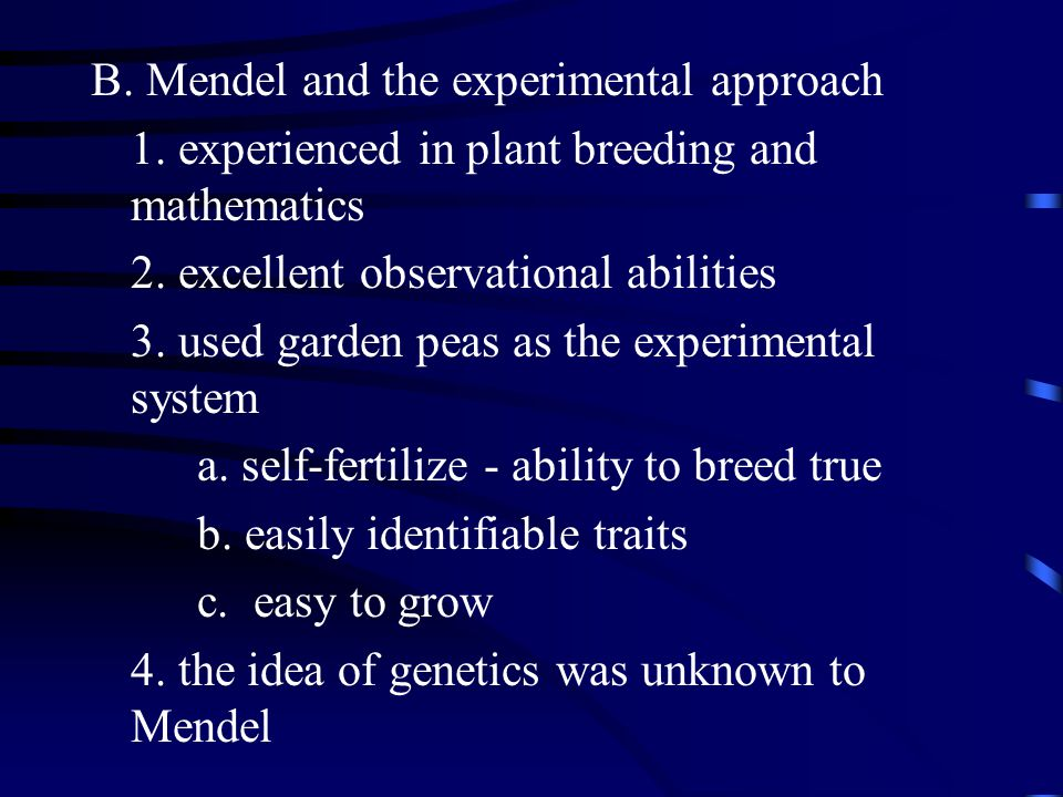 B. Mendel and the experimental approach 1. experienced in plant breeding and mathematics 2.