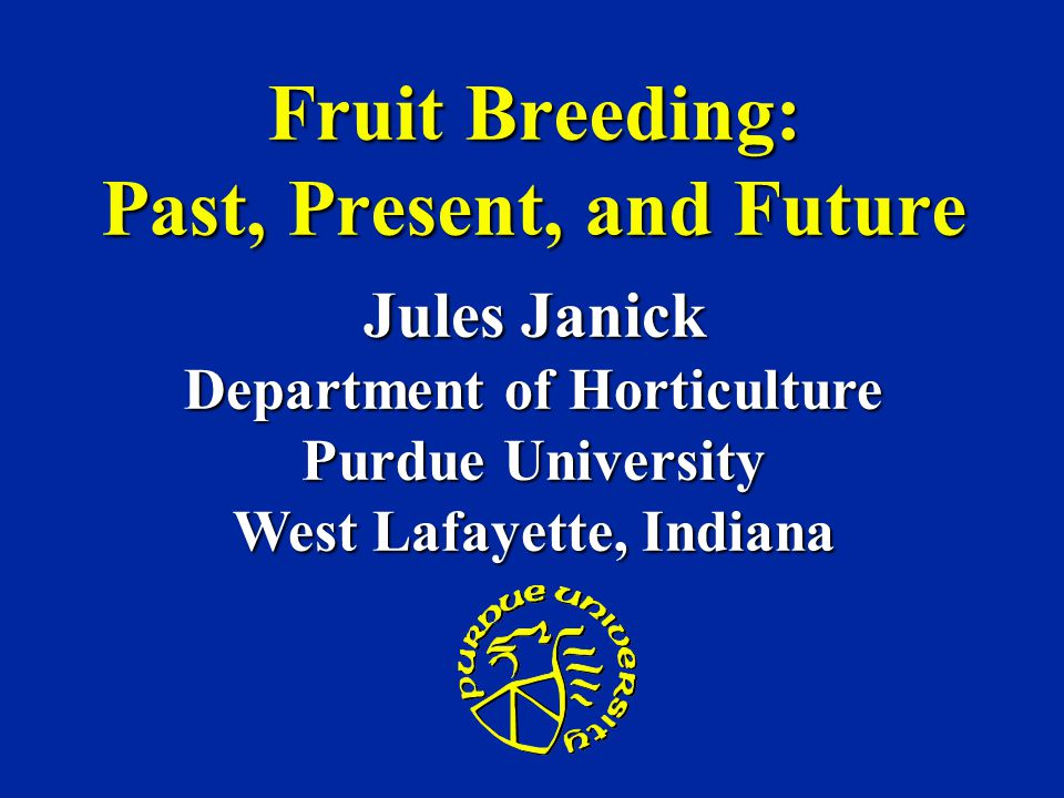 Fruit Breeding: Past, Present, and Future Jules Janick Department of Horticulture Purdue University West Lafayette, Indiana