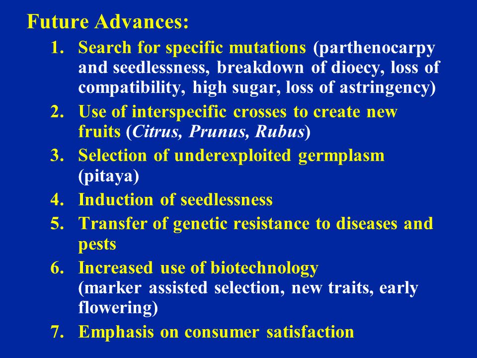 Future Advances: 1.Search for specific mutations (parthenocarpy and seedlessness, breakdown of dioecy, loss of compatibility, high sugar, loss of astr