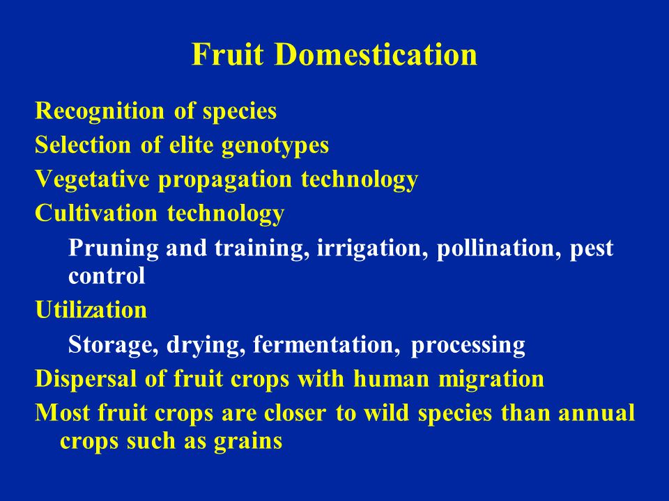 Fruit Domestication Recognition of species Selection of elite genotypes Vegetative propagation technology Cultivation technology Pruning and training,