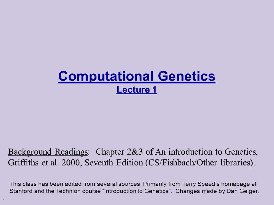 Computational Genetics Lecture 1 This class has been edited from several sources.