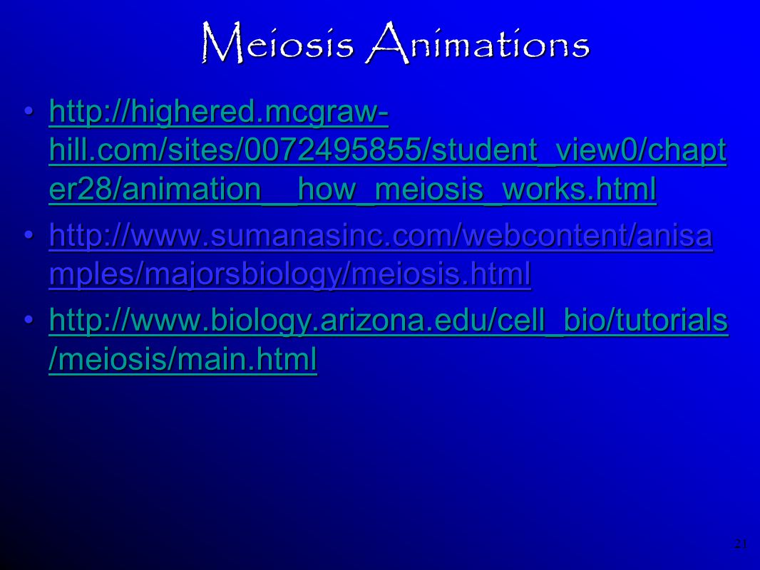 21 Meiosis Animations http://highered.mcgraw- hill.com/sites/0072495855/student_view0/chapt er28/animation__how_meiosis_works.htmlhttp://highered.mcgr