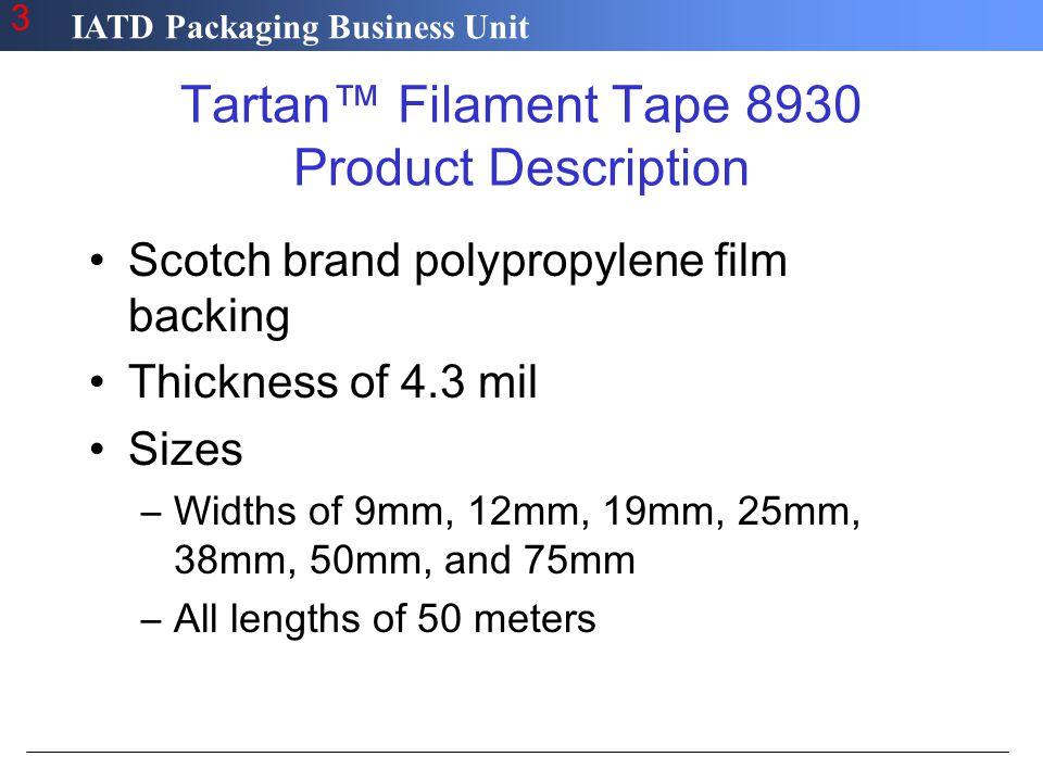 IATD Packaging Business Unit 3 Tartan™ Filament Tape 8930 Product Description Scotch brand polypropylene film backing Thickness of 4.3 mil Sizes –Widths of 9mm, 12mm, 19mm, 25mm, 38mm, 50mm, and 75mm –All lengths of 50 meters