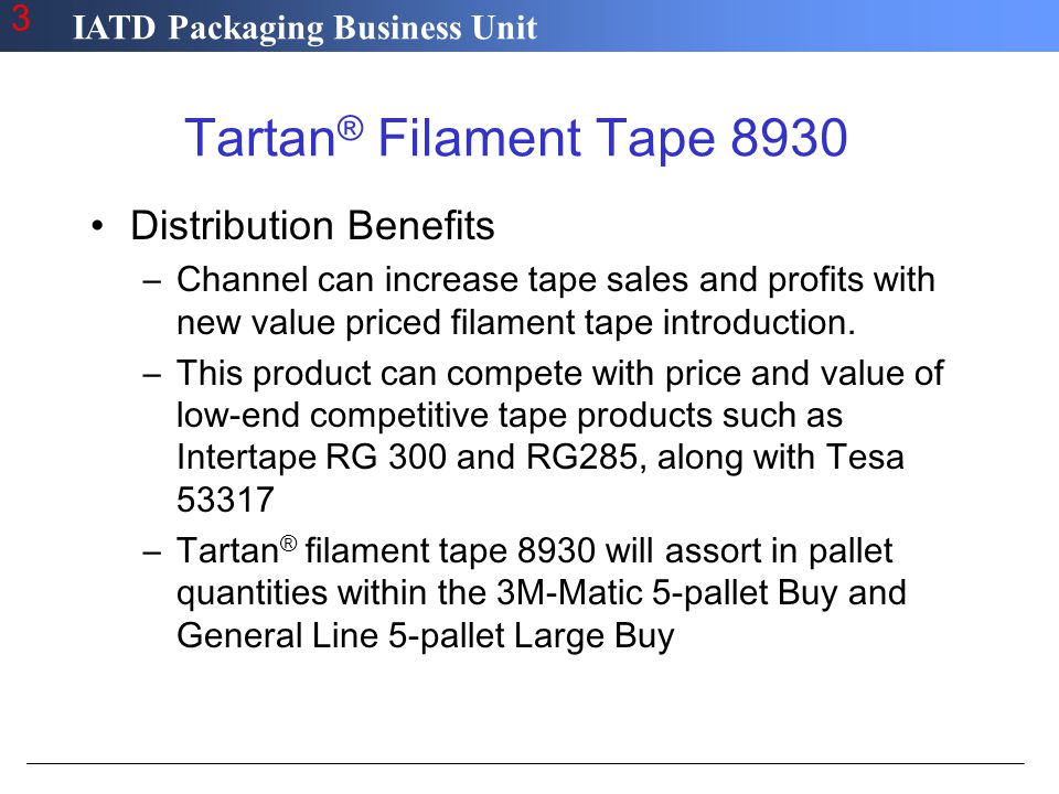IATD Packaging Business Unit 3 Tartan ® Filament Tape 8930 Distribution Benefits –Channel can increase tape sales and profits with new value priced filament tape introduction.