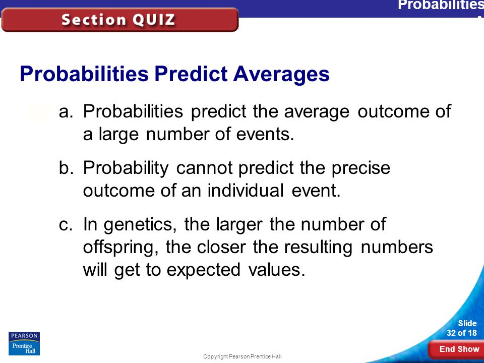 End Show Slide 32 of 18 Copyright Pearson Prentice Hall Probabilities Predict Averages a.Probabilities predict the average outcome of a large number of events.