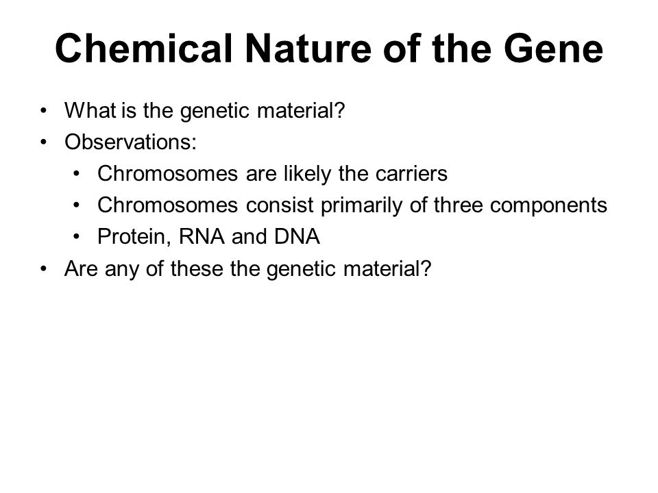 What is the genetic material? Observations: Chromosomes are likely the carriers Chromosomes consist primarily of three components Protein, RNA and DNA