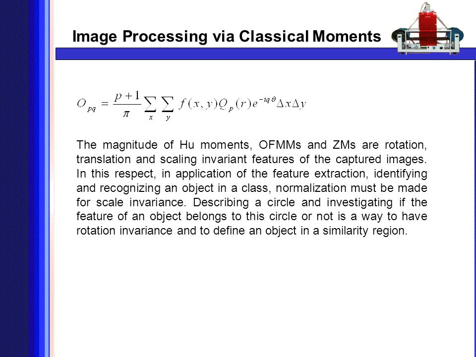 Image Processing via Classical Moments The magnitude of Hu moments, OFMMs and ZMs are rotation, translation and scaling invariant features of the capt