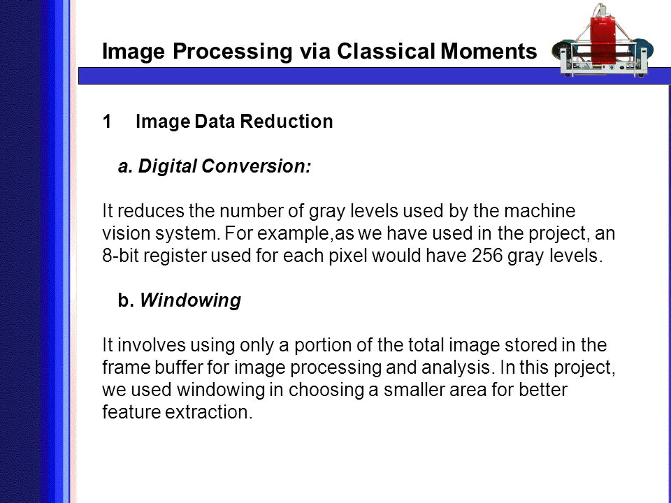 Image Processing via Classical Moments 1Image Data Reduction a. Digital Conversion: It reduces the number of gray levels used by the machine vision sy